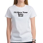 I'll have your baby, Brad Women's T-Shirt
