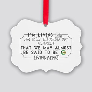I'm living so far beyond my incom Picture Ornament