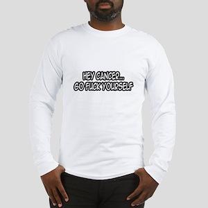 """""""Hey Cancer...Go Fuck Yourself"""" Long Sleeve T-Shir"""
