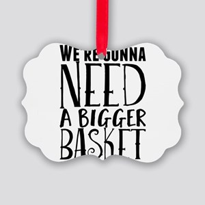 We're Gonna Need a Bigger Basket Picture Ornament