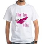 I Didn't Come to Lose! White T-Shirt