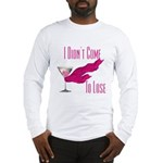 I Didn't Come to Lose! Long Sleeve T-Shirt