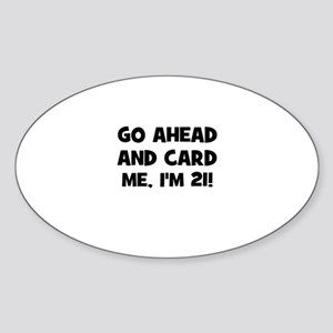 Go ahead and card me, I'm 21! Oval Sticker