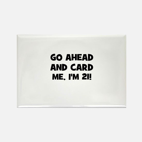 Go ahead and card me, I'm 21! Rectangle Magnet