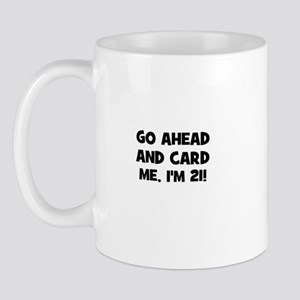 Go ahead and card me, I'm 21! Mug