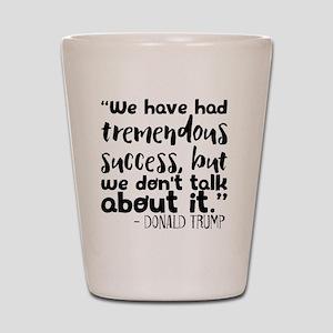 """We have had tremendous success, but we Shot Glass"