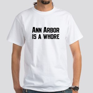 Ann Arbor is a Whore White T-Shirt