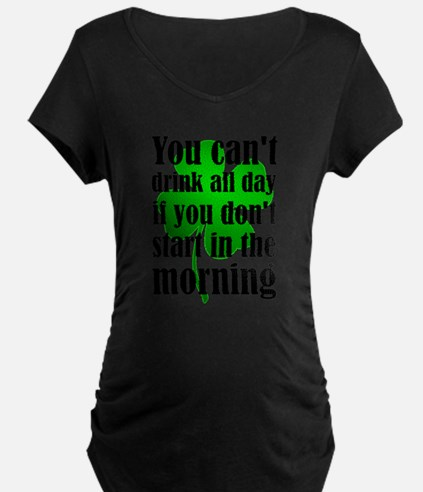 You Can't Drink All Day If You D Maternity T-Shirt