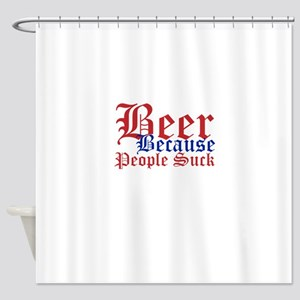 Beer Because People Suck Shower Curtain
