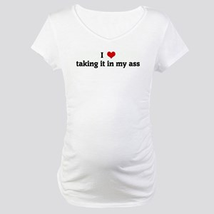 I Love taking it in my ass Maternity T-Shirt
