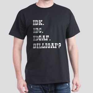 IDK. IDC. IDGAF. DILLIGAF? Dark T-Shirt