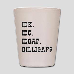 IDK. IDC. IDGAF. DILLIGAF? Shot Glass