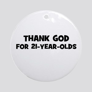 Thank God For 21-Year-Olds Ornament (Round)