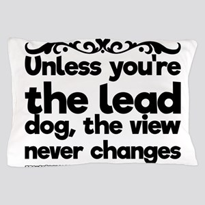 Unless you're the lead dog, the view n Pillow Case