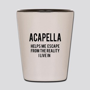 Acapella Helps me escape from the reali Shot Glass