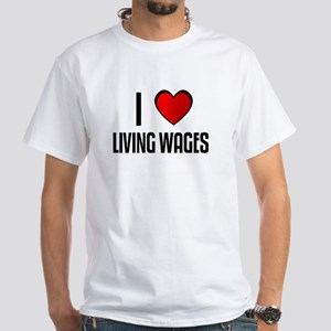 I LOVE LIVING WAGES White T-Shirt