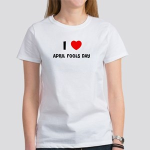 I LOVE APRIL FOOLS DAY Women's T-Shirt