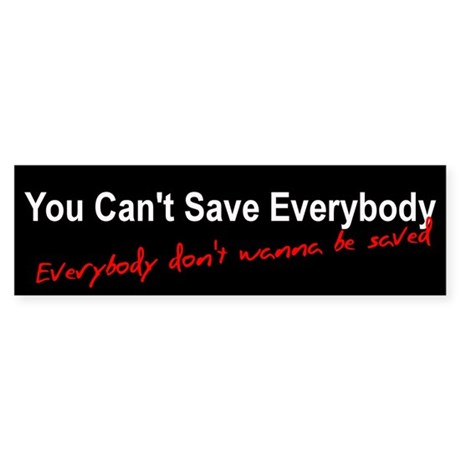 You Can't Save Everybody Bumper Sticker