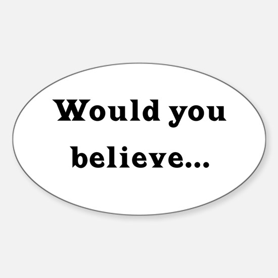 Would You Believe... Oval Decal