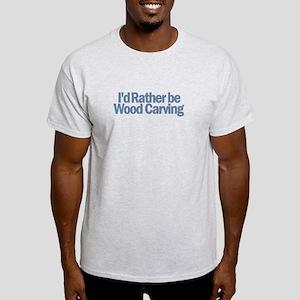 I'd Rather be wood carving Light T-Shirt