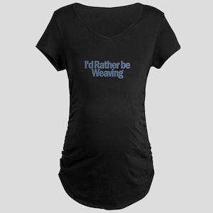 I'd Rather be weaving Maternity Dark T-Shirt