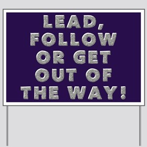 LEAD, FOLLOW OR GET OUT OF THE WAY! Yard Sign