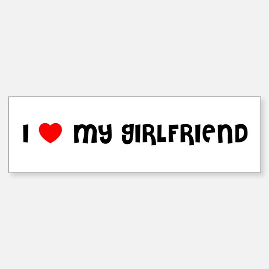 I LOVE MY GIRLFRIEND Bumper Bumper Bumper Sticker
