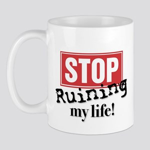 STOP RUINING MY LIFE Mug