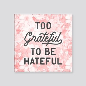"""Too Grateful To Be Hateful Square Sticker 3"""" x 3"""""""