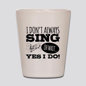 I Don't Always Sing Shot Glass