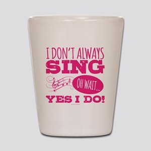 I Don't Always Sing Shot Glass
