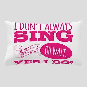 I Don't Always Sing Pillow Case
