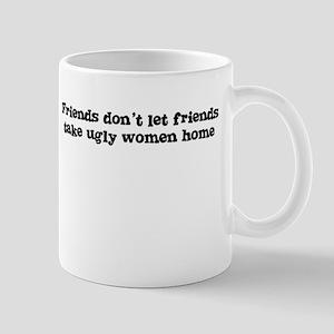 Friends don't let friends take ugly women home Mug