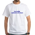 I'm really excited to be here White T-Shirt