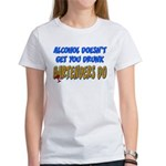 Alcohol Doesn't Get You Drunk Women's T-Shirt