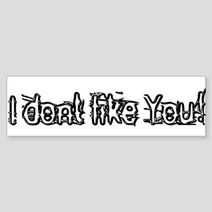 I don't like you! Bumper Sticker