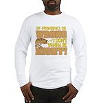 If Fishing is Wrong Long Sleeve T-Shirt
