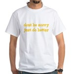 Dont Be Sorry Just Do Better White T-Shirt