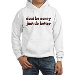 Dont Be Sorry Just Do Better Hooded Sweatshirt
