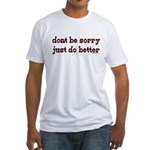 Dont Be Sorry Just Do Better Fitted T-Shirt