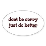 Dont Be Sorry Just Do Better Oval Sticker (10 pk)
