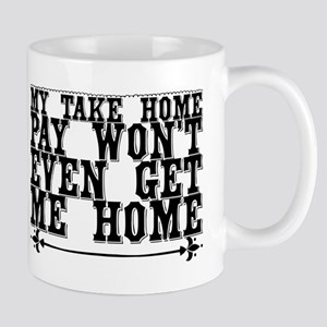 My take home pay won't even get me home. Mugs