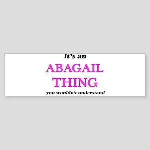 It's an Abagail thing, you woul Bumper Sticker