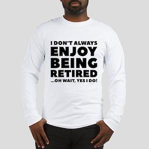 Enjoy Being Retired Long Sleeve T-Shirt