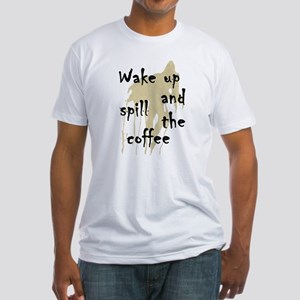 Wake Up and Spill the Coffee humor Fitted T-Shirt