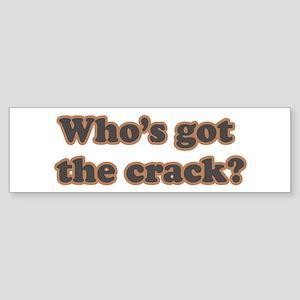 Who's Got The Crack? Bumper Sticker