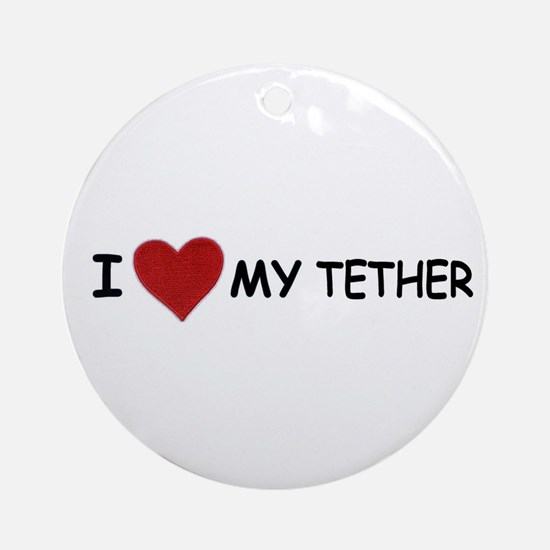 I LOVE MY TETHER Ornament (Round)