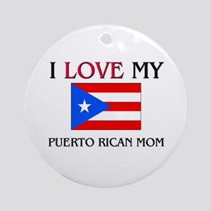 I Love My Puerto Rican Mom Ornament (Round)