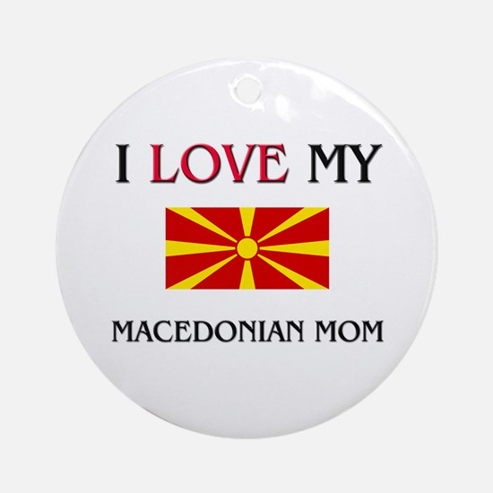 I Love My Macedonian Mom Ornament (Round)