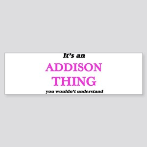 It's an Addison thing, you woul Bumper Sticker